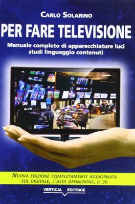 Immagine di PER FARE TELEVISIONE MANUALE COMPLETO DI APPARECCHIATURE, LUCI, STUDI, LINGUAGGIO, CONTENUTI - VOLUME U