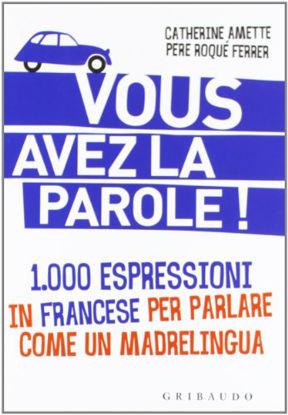 Immagine di VOUS AVEZ LA PAROLE. 1.000 ESPRESSIONI IN FRANCESE PER PARLARE COME UNMADRELINGUA
