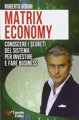 Immagine di MATRIX ECONOMY - CONOSCERE I SEGRETI DEL SISTEMA PER INVESTIRE E FARE BUSINESS