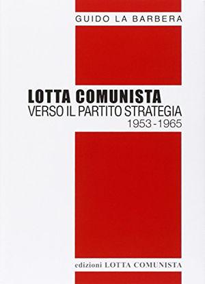 Immagine di LOTTA COMUNISTA. VERSO IL PARTITO STRATEGIA 1953-1965