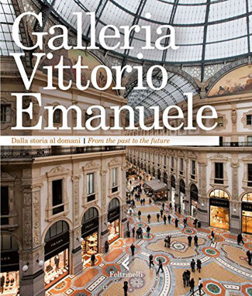 Immagine di GALLERIA VITTORIO EMANUELE. DALLA STORIA AL DOMANI. EDIZ. ITALIANA E INGLESE