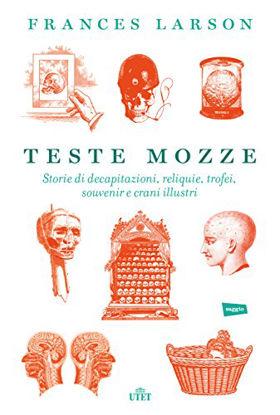 Immagine di TESTE MOZZE. STORIE DI DECAPITAZIONI, RELIQUIE, TROFEI, SOUVENIR E CRANI ILLUSTRI. CON E-BOOK