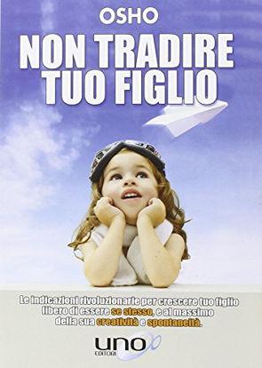 Immagine di NON TRADIRE TUO FIGLIO. LE INDICAZIONI RIVOLUZIONARIE PER CRESCERE TUO FIGLIO LIBERO DI ESSERE S...
