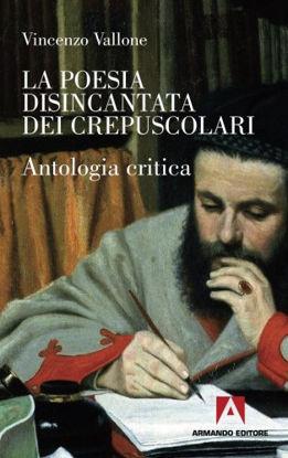 Immagine di POESIA DISINCANTATA DEI CREPUSCOLARI ANTOLOGIA CRITICA