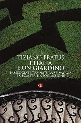 Immagine di ITALIA E` UN GIARDINO. PASSEGGIATE TRA NATURA SELVAGGIA E GEOMETRIE NEOCLASSICHE (L`)