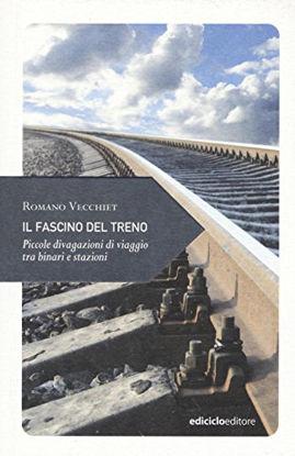 Immagine di FASCINO DEL TRENO. PICCOLE DIVAGAZIONI DI VIAGGIO TRA BINARI E STAZIONI (IL)