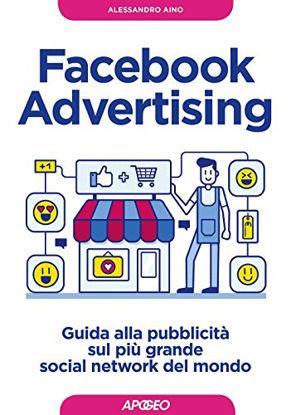 Immagine di FACEBOOK ADVERTISING. GUIDA ALLA PUBBLICITA` SUL PIU` GRANDE SOCIAL NETWORK DEL MONDO