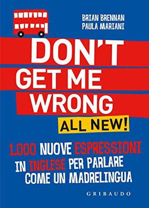 Immagine di DON`T GET ME WRONG. ALL NEW! 1.000 NUOVE ESPRESSIONI IN INGLESE PER PARLARE COME UN MADRELINGUA