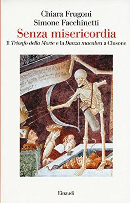 Immagine di SENZA MISERICORDIA. IL «TRIONFO DELLA MORTE» E LA «DANZA MACABRA» A CLUSONE