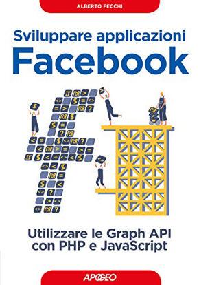 Immagine di SVILUPPARE APPLICAZIONI FACEBOOK. SFRUTTARE LE GRAPH API CON PHP E JAVASCRIPT