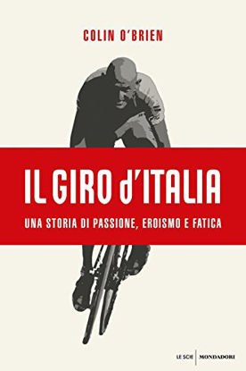 Immagine di GIRO D`ITALIA. UNA STORIA DI PASSIONE, EROISMO E FATICA (IL)