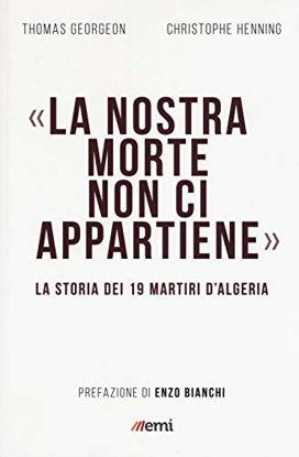 Immagine di NOSTRA MORTE NON CI APPARTIENE. LA STORIA DEI 19 MARTIRI D`ALGERIA (LA)