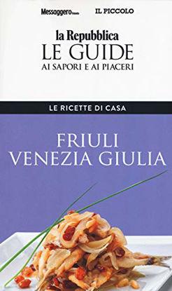 Immagine di FRIULI VENEZIA GIULIA. LE RICETTE DI CASA. LE GUIDE AI SAPORI E AI PIACERI DELLA REGIONE