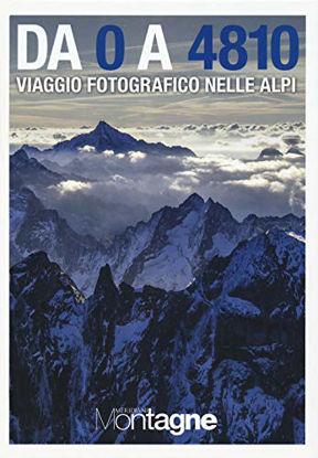 Immagine di DA 0 A 4810. VIAGGIO FOTOGRAFICO NELLE ALPI. EDIZ. ILLUSTRATA