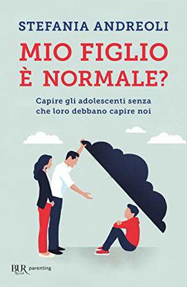Immagine di MIO FIGLIO E` NORMALE? CAPIRE GLI ADOLESCENTI SENZA CHE LORO DEBBANO CAPIRE NOI