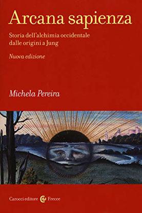 Immagine di ARCANA SAPIENZA. STORIA DELL`ALCHIMIA OCCIDENTALE DALLE ORIGINI A JUNG