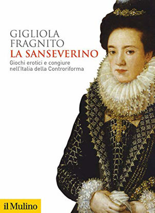 Immagine di SANSEVERINO (LA). GIOCHI EROTICI E CONGIURE NEL`ITALIA DELLA CONTRORIFORMA