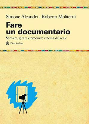 Immagine di FARE UN DOCUMENTARIO. SCRIVERE, GIRARE E PRODURRE CINEMA DEL REALE