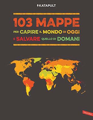 Immagine di 103 MAPPE PER CAPIRE IL MONDO DI OGGI E SALVARE QUELLO DI DOMANI