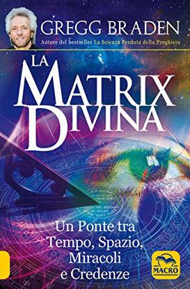 Immagine di LA MATRIX DIVINA. UN PONTE TRA TEMPO E SPAZIO, MIRACOLI E CREDENZE