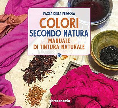 Immagine di COLORI SECONDO NATURA. MANUALE DI TINTURA NATURALE