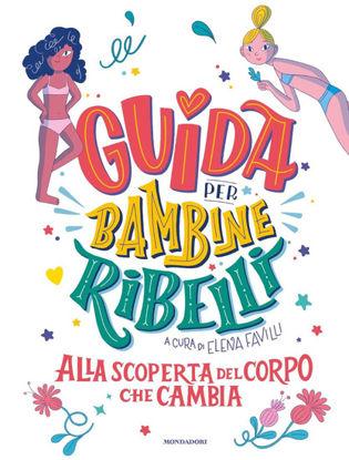 Immagine di GUIDA PER BAMBINE RIBELLI. ALLA SCOPERTA DEL CORPO CHE CAMBIA
