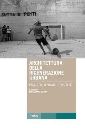 Immagine di ARCHITETTURA DELLA RIGENERAZIONE URBANA. PROGETTI, TENTATIVI, STRATEGIE