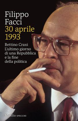 Immagine di 30 APRILE 1993. BETTINO CRAXI. L`ULTIMO GIORNO DI UNA REPUBBLICA E LA FINE DELLA POLITICA