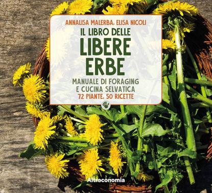 Immagine di LIBRO DELLE LIBERE ERBE. MANUALE DI FORAGING E CUCINA SELVATICA. 72 PIANTE, 50 RICETTE (IL)