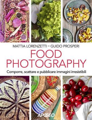 Immagine di FOOD PHOTOGRAPHY. COMPORRE, SCATTARE E PUBBLICARE IMMAGINI IRRESISTIBILI