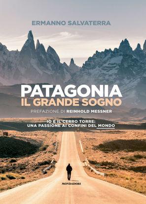 Immagine di PATAGONIA, IL GRANDE SOGNO. IO E IL CERRO TORRE: UNA PASSIONE AI CONFINI DEL MONDO. EDIZ. ILLUST...