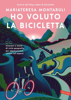 Immagine di HO VOLUTO LA BICICLETTA. ITINERARI E STORIE DI CICLO-GEOGRAFIA PER APPASSIONATI, CURIOSI ED ESPERTI